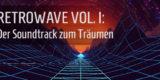 Artikel-Bild - Retrowave Vol. I: Der Soundtrack zum Träumen