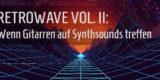 Special Grafik Retrowave Vol. II: Wenn Gitarren auf Synthsounds treffen