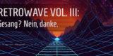 Artikel-Bild - Retrowave Vol. III: Gesang? Nein, danke.