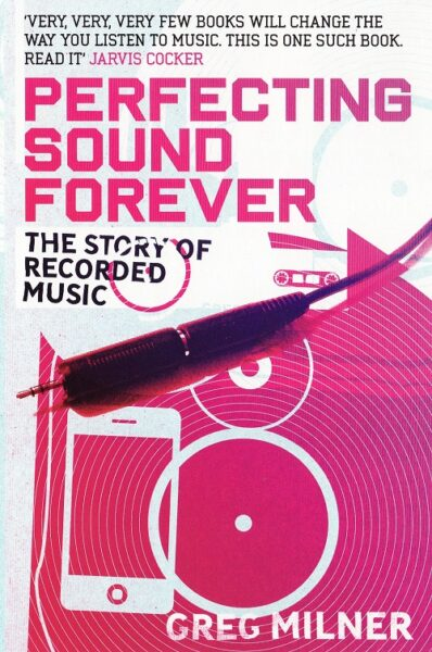 Cover - Greg Milner – Perfecting Sound Forever: The Story Of Recorded Music