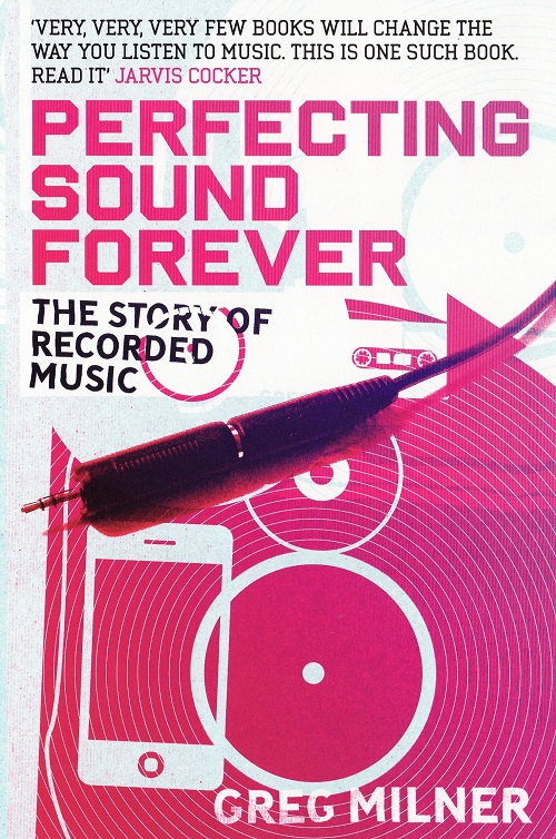 Greg Milner - Perfecting Sound Forever: The Story Of Recorded Music - Cover